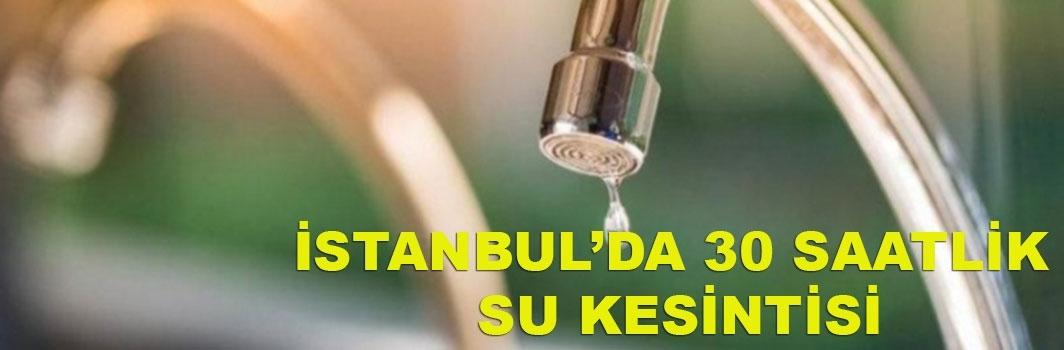 İstanbul'da 30 saatlik su kesintisi yaşanacak